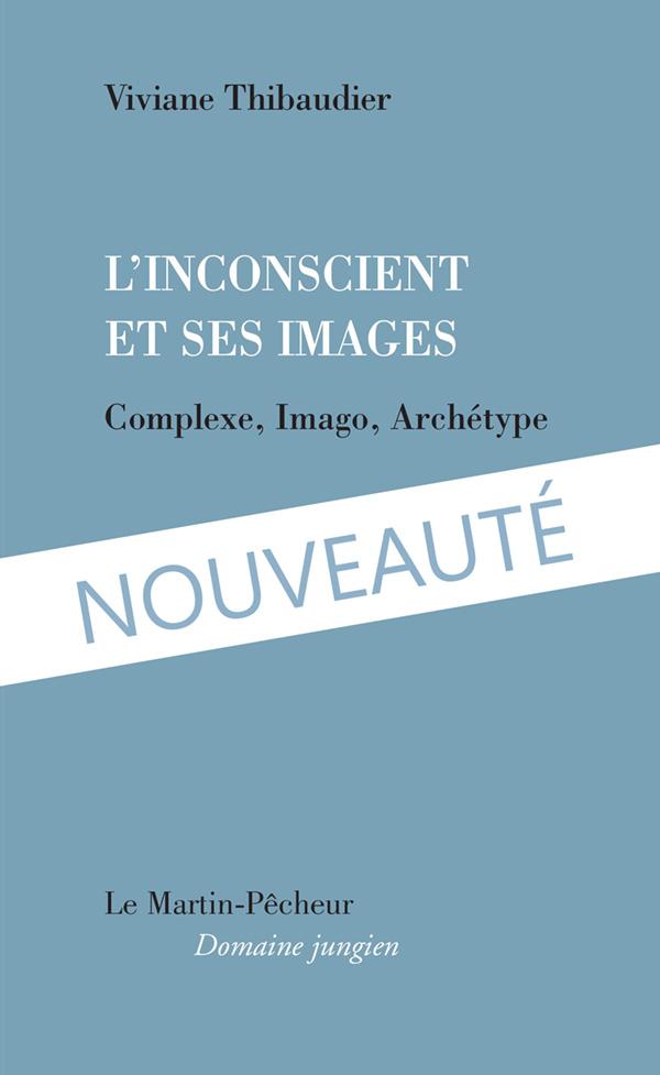 L'inconscient et ses images. Complexe, imago, archétype de Viviane Thibaudier.  Éditions du Martin-Pêcheur