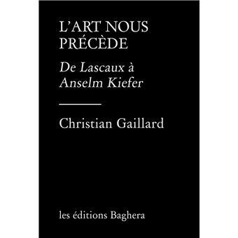 Christian Gaillard, L'art nous précède, De Lascaux à Anselm Kiefer, Editions Baghera, 2021